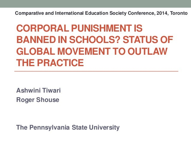 CORPORAL PUNISHMENT IS BANNED IN SCHOOLS? STATUS OF GLOBAL MOVEMENT TO OUTLAW THE PRACTICE Ashwini Tiwari Roger Shouse The...