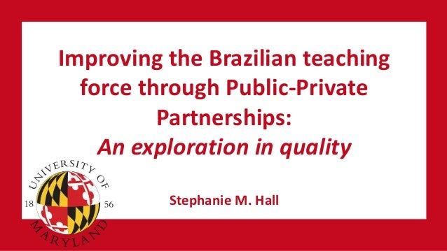 Improving the Brazilian teaching force through Public-Private Partnerships: An exploration in quality Stephanie M. Hall