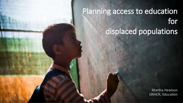 Planning access to education for displaced populations Martha Hewison UNHCR, Education