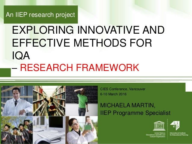 EXPLORING INNOVATIVE AND EFFECTIVE METHODS FOR IQA – RESEARCH FRAMEWORK CIES Conference, Vancouver 6-10 March 2016 MICHAEL...
