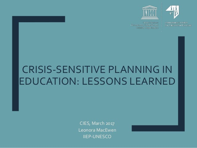 CRISIS-SENSITIVE PLANNING IN EDUCATION: LESSONS LEARNED CIES, March 2017 Leonora MacEwen IIEP-UNESCO