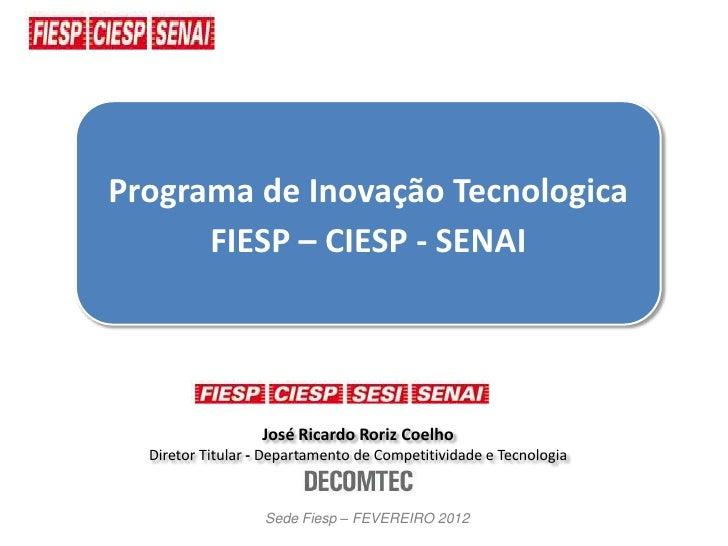 Programa de Inovação Tecnologica      FIESP – CIESP - SENAI                  José Ricardo Roriz Coelho  Diretor Titular - ...