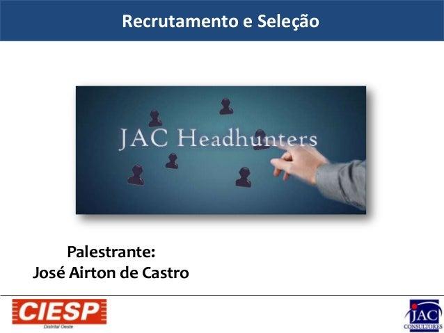 Recrutamento e Seleção Palestrante: José Airton de Castro