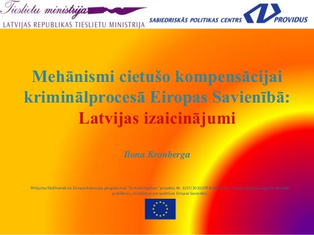 Mehānismi cietušo kompensācijaikriminālprocesā Eiropas Savienībā:Latvijas izaicinājumiIlona KronbergaPētījumu līdzfinansē ...