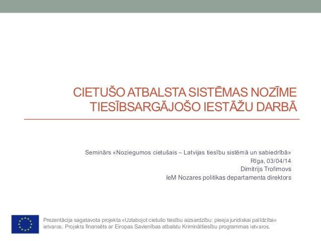 CIETUŠOATBALSTASISTĒMAS NOZĪME TIESĪBSARGĀJOŠO IESTĀŽU DARBĀ Seminārs «Noziegumos cietušais – Latvijas tiesību sistēmā un ...