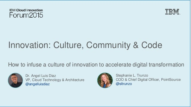 Innovation: Culture, Community & Code How to infuse a culture of innovation to accelerate digital transformation Dr. Angel...