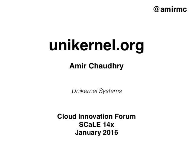 unikernel.org @amirmc Amir Chaudhry Unikernel Systems Cloud Innovation Forum SCaLE 14x January 2016