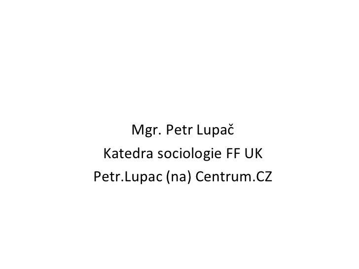 <ul><li>Mgr. Petr Lupač </li></ul><ul><li>Katedra sociologie FF UK </li></ul><ul><li>Petr.Lupac  (na) Centrum.CZ </li></ul>
