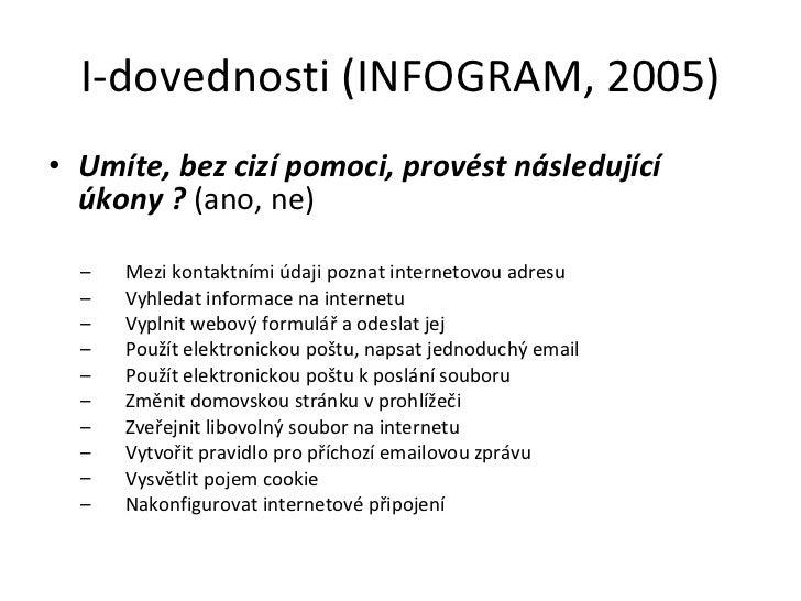 I-dovednosti (INFOGRAM, 2005) <ul><li>Umíte, bez cizí pomoci, provést následující úkony  ?  (ano, ne) </li></ul><ul><ul><l...