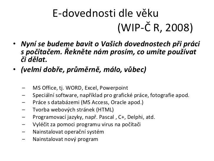 E-dovednosti dle věku    (WIP-Č R, 2008) <ul><li>Nyní se budeme bavit o Vašich dovednostech při práci spočítačem. Řekněte...
