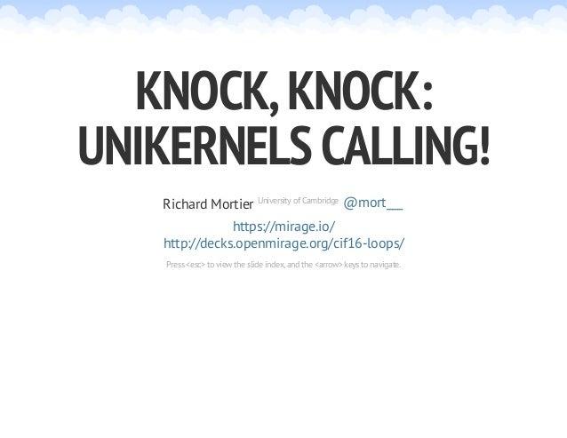 KNOCK,KNOCK: UNIKERNELSCALLING! Richard Mortier University of Cambridge @mort___ https://mirage.io/ http://decks.openmirag...