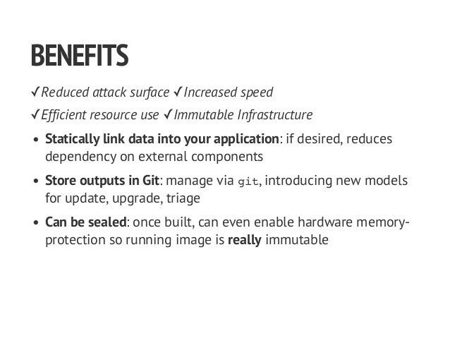 BENEFITS ✓Reduced attack surface ✓Increased speed ✓Efficient resource use ✓Immutable Infrastructure Statically link data i...