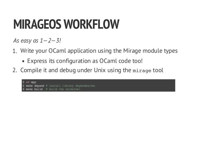 MIRAGEOSWORKFLOW As easy as 1—2—3! 1. Write your OCaml application using the Mirage module types Express its configuration...
