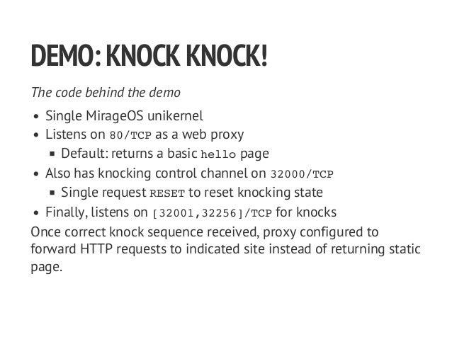 DEMO:KNOCKKNOCK! The code behind the demo Single MirageOS unikernel Listens on 80/TCPas a web proxy Default: returns a bas...