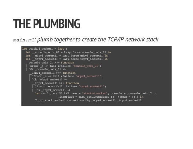 THEPLUMBING main.ml: plumb together to create the TCP/IP network stack letstackv4_socket1=lazy( let__console_unix_01=Lazy....