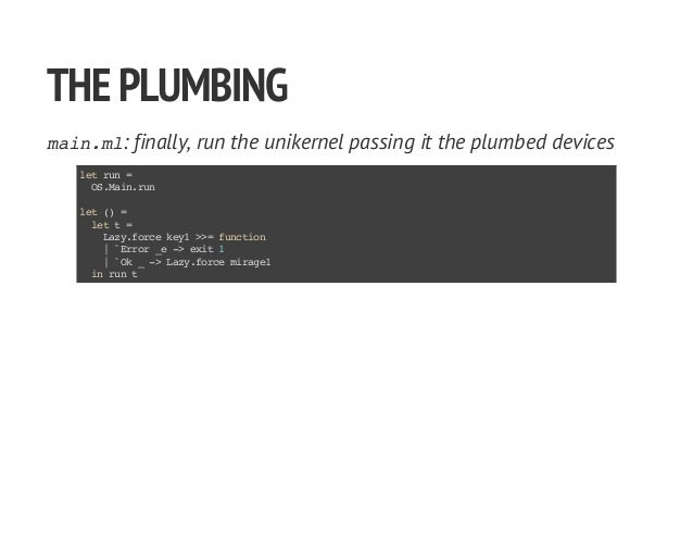 THEPLUMBING main.ml: finally, run the unikernel passing it the plumbed devices letrun= OS.Main.run let()= lett= Lazy.force...