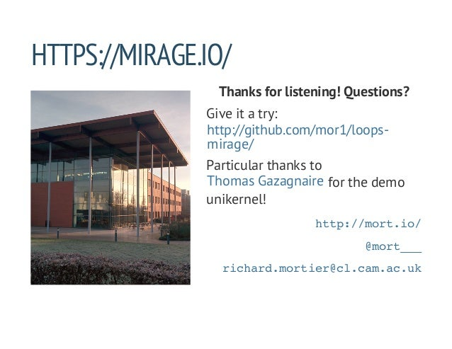 HTTPS://MIRAGE.IO/ Thanks for listening! Questions? Give it a try: Particular thanks to for the demo unikernel! http://git...