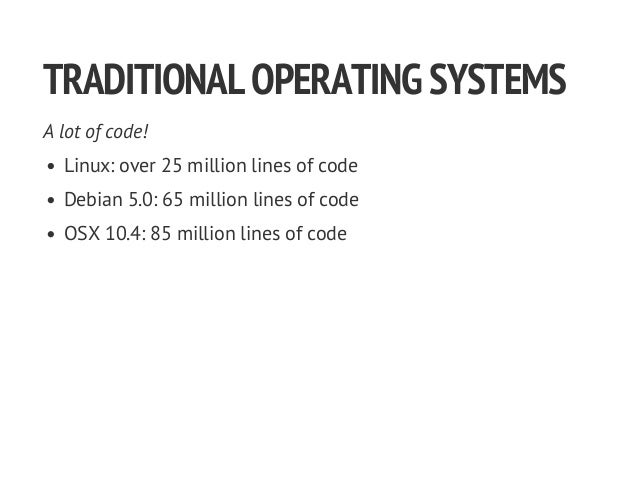 TRADITIONALOPERATINGSYSTEMS A lot of code! Linux: over 25 million lines of code Debian 5.0: 65 million lines of code OSX 1...