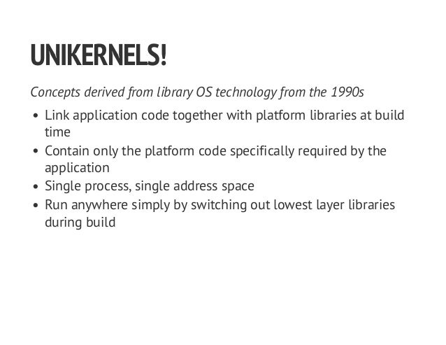 UNIKERNELS! Concepts derived from library OS technology from the 1990s Link application code together with platform librar...