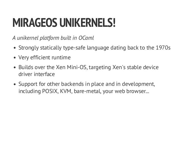 MIRAGEOSUNIKERNELS! A unikernel platform built in OCaml Strongly statically type-safe language dating back to the 1970s Ve...