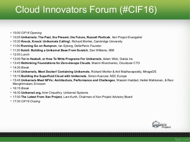 Cloud Innovators Forum (#CIF16) • 10:00 CIF16 Opening • 10:05 Unikernels: The Past, the Present, the Future, Russell Pavli...