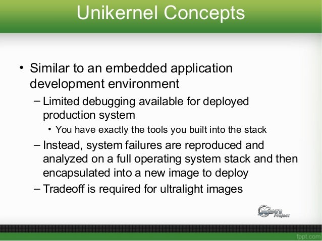 Unikernel Concepts • Similar to an embedded application development environment – Limited debugging available for deployed...