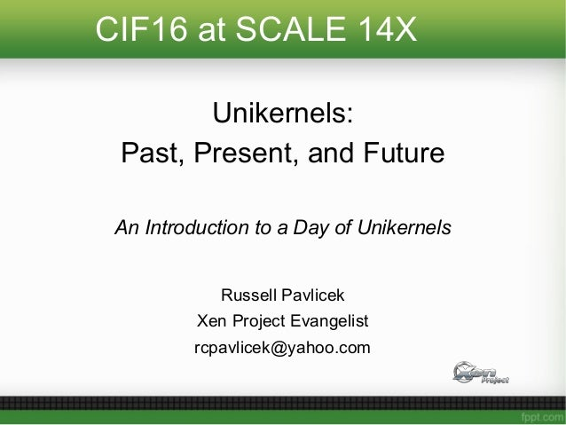 CIF16 at SCALE 14X Unikernels: Past, Present, and Future An Introduction to a Day of Unikernels Russell Pavlicek Xen Proje...