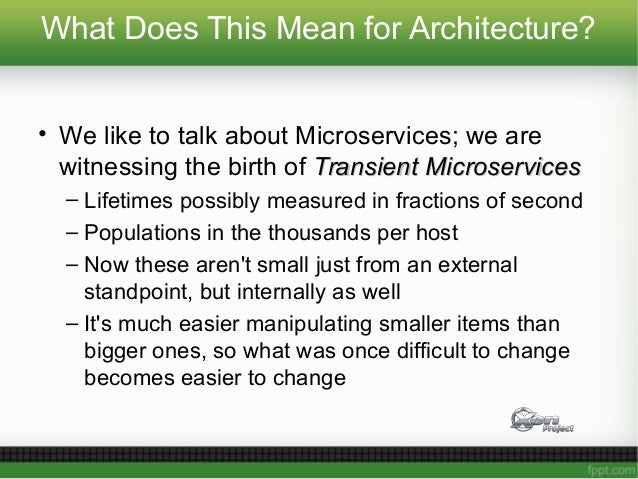 What Does This Mean for Architecture? • We like to talk about Microservices; we are witnessing the birth of Transient Micr...