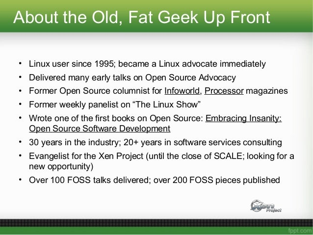 About the Old, Fat Geek Up Front • Linux user since 1995; became a Linux advocate immediately • Delivered many early talks...
