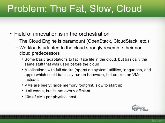 Problem: The Fat, Slow, Cloud • Field of innovation is in the orchestration – The Cloud Engine is paramount (OpenStack, Cl...