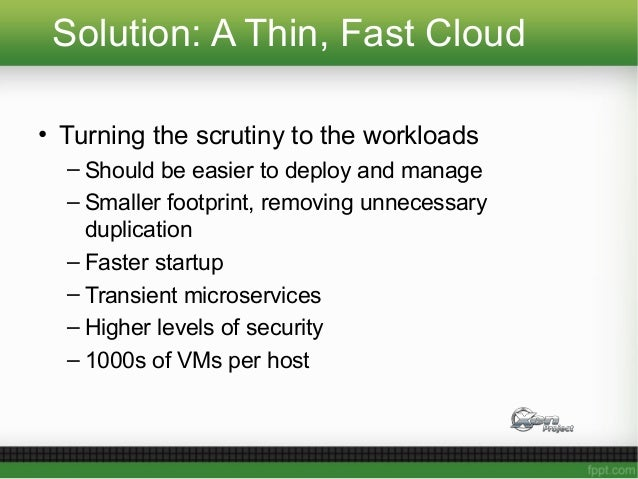 Solution: A Thin, Fast Cloud • Turning the scrutiny to the workloads – Should be easier to deploy and manage – Smaller foo...