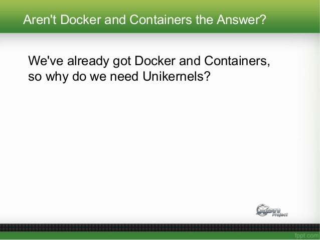 Aren't Docker and Containers the Answer? We've already got Docker and Containers, so why do we need Unikernels?