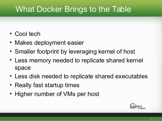 What Docker Brings to the Table • Cool tech • Makes deployment easier • Smaller footprint by leveraging kernel of host • L...