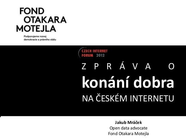 Z P R Á V A                 Okonání dobraNA ČESKÉM INTERNETU        Jakub Mráček      Open data advocate     Fond Otakara ...