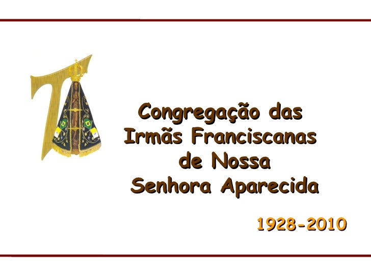 Congregação das  Irmãs Franciscanas  de Nossa Senhora Aparecida 1928-2010