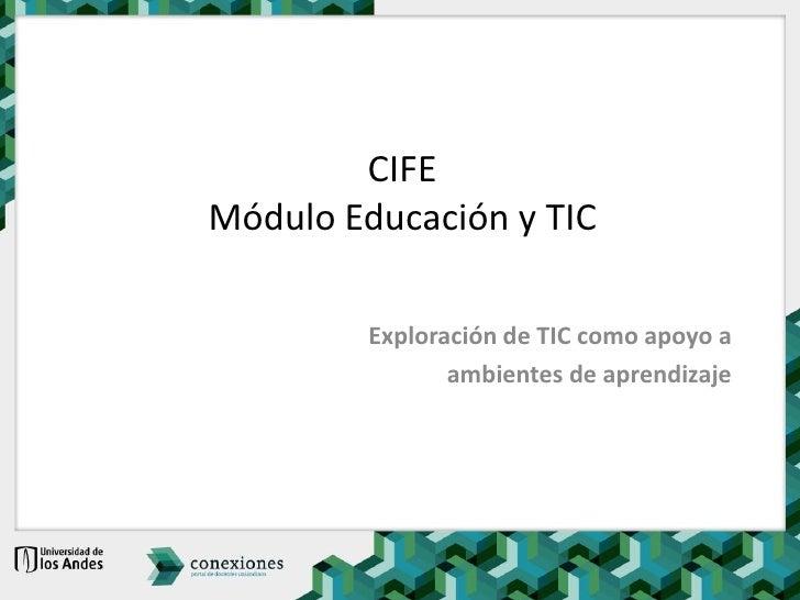 CIFEMódulo Educación y TIC<br />Exploración de TIC como apoyo a <br />ambientes de aprendizaje<br />