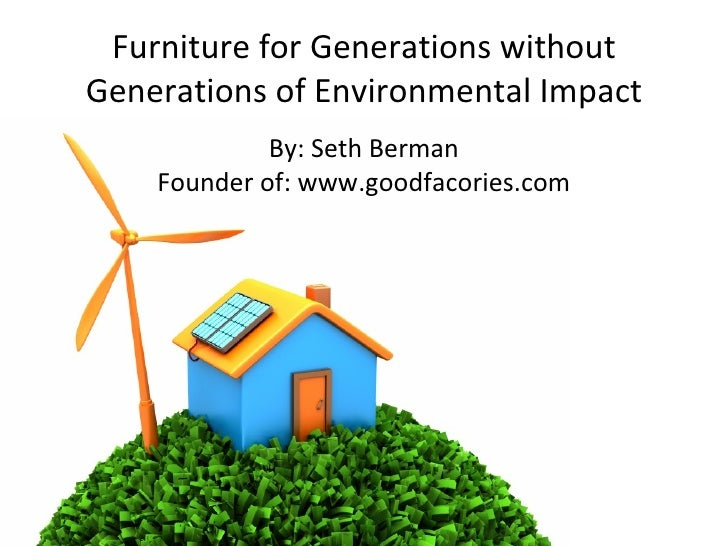 Furniture for Generations without Generations of Environmental Impact By: Seth Berman Founder of: www.goodfacories.com