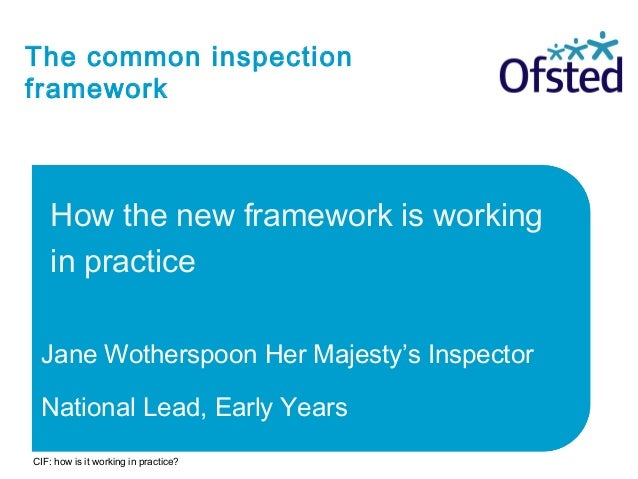 The common inspection framework How the new framework is working in practice Jane Wotherspoon Her Majesty's Inspector Nati...