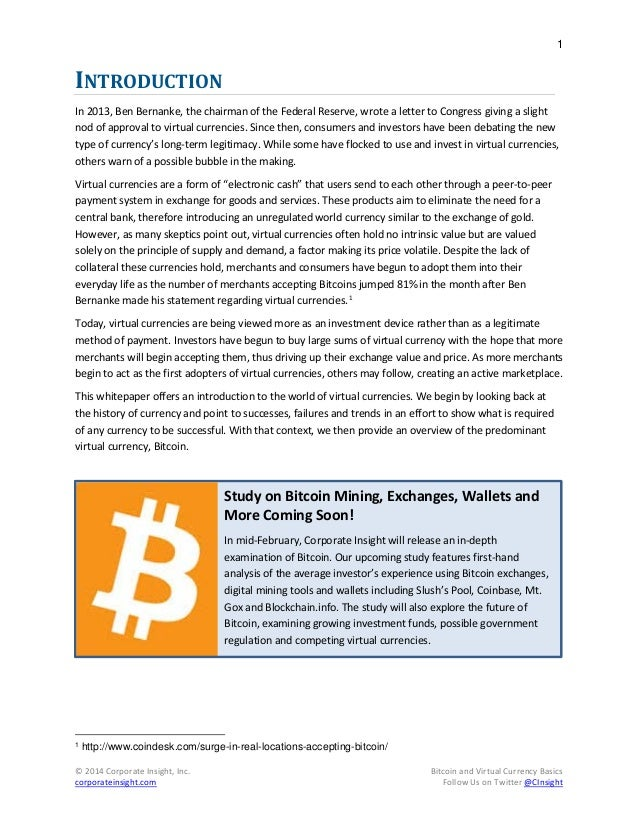 an introduction to the virtual currency bitcoin Virtual currency is a type of digital currency it can be used to pay for goods and services between an unspecified large number of people and companies over the internet, and can also be converted to legal tender, such as yen, dollars, and euros at special exchanges.
