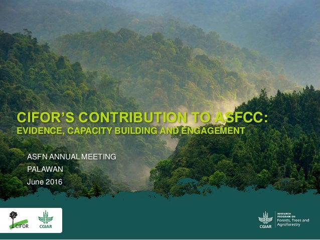 ASFN ANNUAL MEETING PALAWAN June 2016 CIFOR'S CONTRIBUTION TO ASFCC: EVIDENCE, CAPACITY BUILDING AND ENGAGEMENT