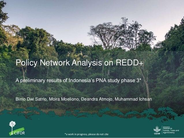 Policy Network Analysis on REDD+ A preliminary results of Indonesia's PNA study phase 3* Bimo Dwi Satrio, Moira Moeliono, ...