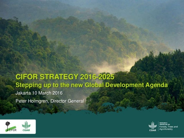 CIFOR STRATEGY 2016-2025 Stepping up to the new Global Development Agenda Jakarta 10 March 2016 Peter Holmgren, Director G...