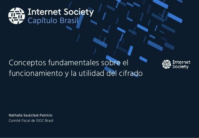 Conceptos fundamentales sobre el funcionamiento y la utilidad del cifrado Nathalia Sautchuk Patrício Comité Fiscal de ISOC...