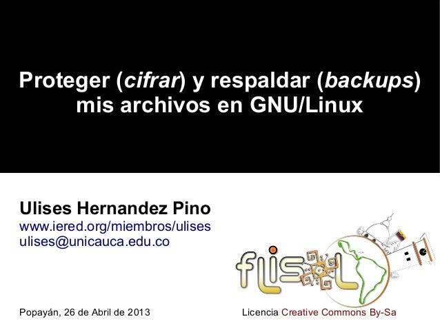 Proteger (cifrar) y respaldar (backups)mis archivos en GNU/LinuxUlises Hernandez Pinowww.iered.org/miembros/ulisesulises@u...