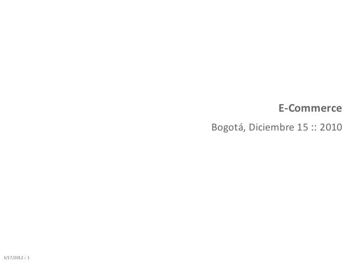 E-Commerce                 Bogotá, Diciembre 15 :: 20103/17/2012 :: 1