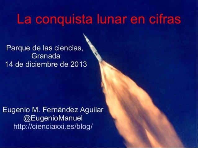 La conquista lunar en cifras Parque de las ciencias, Granada 14 de diciembre de 2013  Eugenio M. Fernández Aguilar @Eugeni...