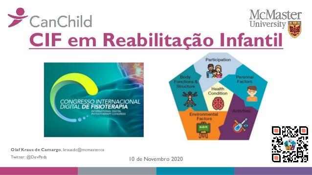 CIF em Reabilitação Infantil Olaf Kraus de Camargo, krausdc@mcmaster.ca Twitter: @DevPeds 10 de Novembro 2020
