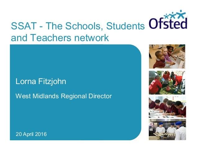 SSAT - The Schools, Students and Teachers network Lorna Fitzjohn West Midlands Regional Director 20 April 2016