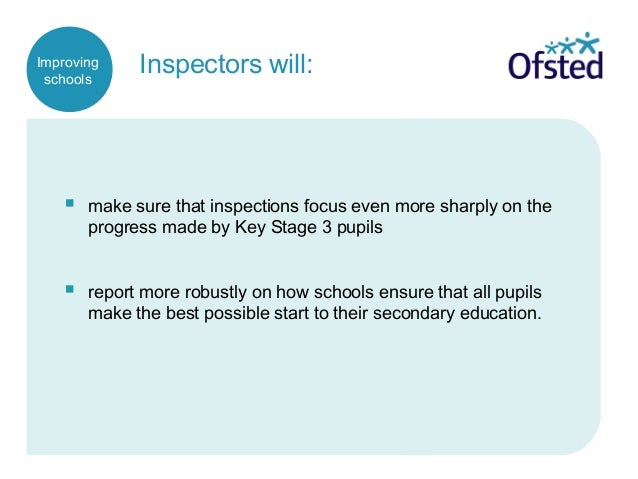 Inspectors will:  make sure that inspections focus even more sharply on the progress made by Key Stage 3 pupils  report ...