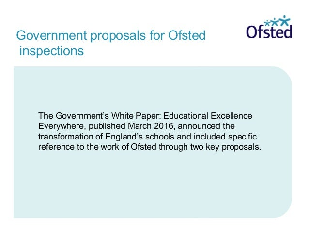 Government proposals for Ofsted inspections The Government's White Paper: Educational Excellence Everywhere, published Mar...